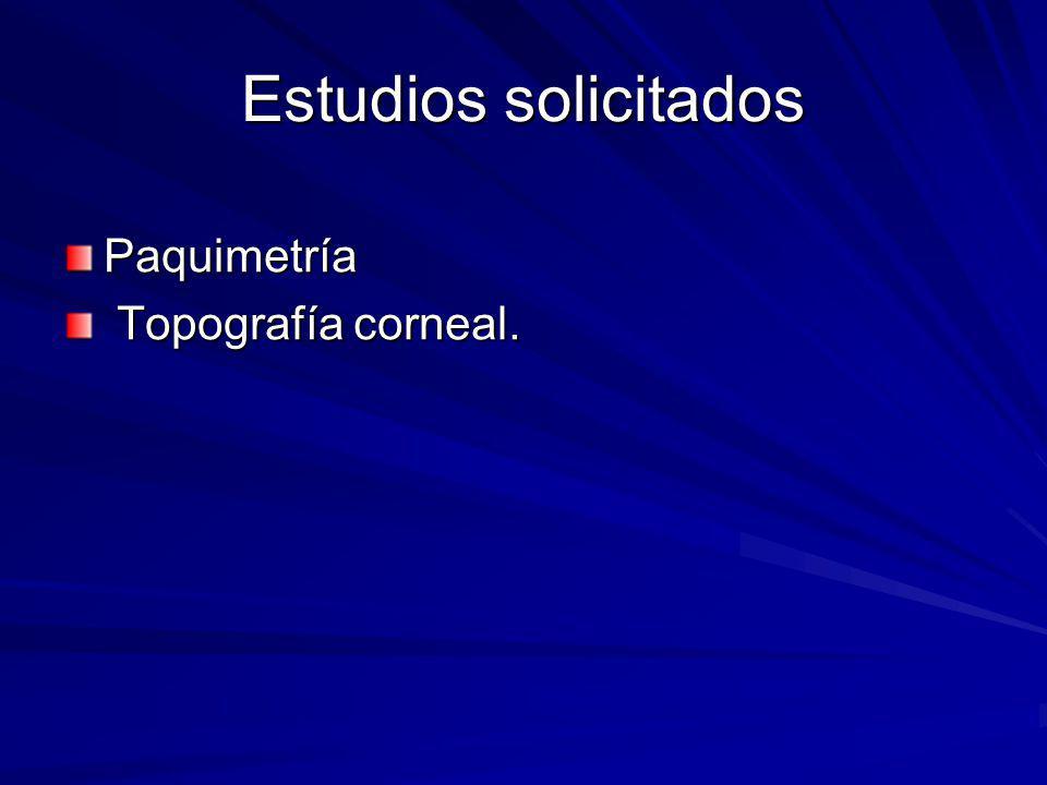 Estudios solicitados Paquimetría Topografía corneal.