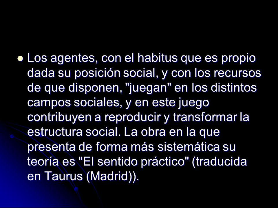 Los agentes, con el habitus que es propio dada su posición social, y con los recursos de que disponen, juegan en los distintos campos sociales, y en este juego contribuyen a reproducir y transformar la estructura social.