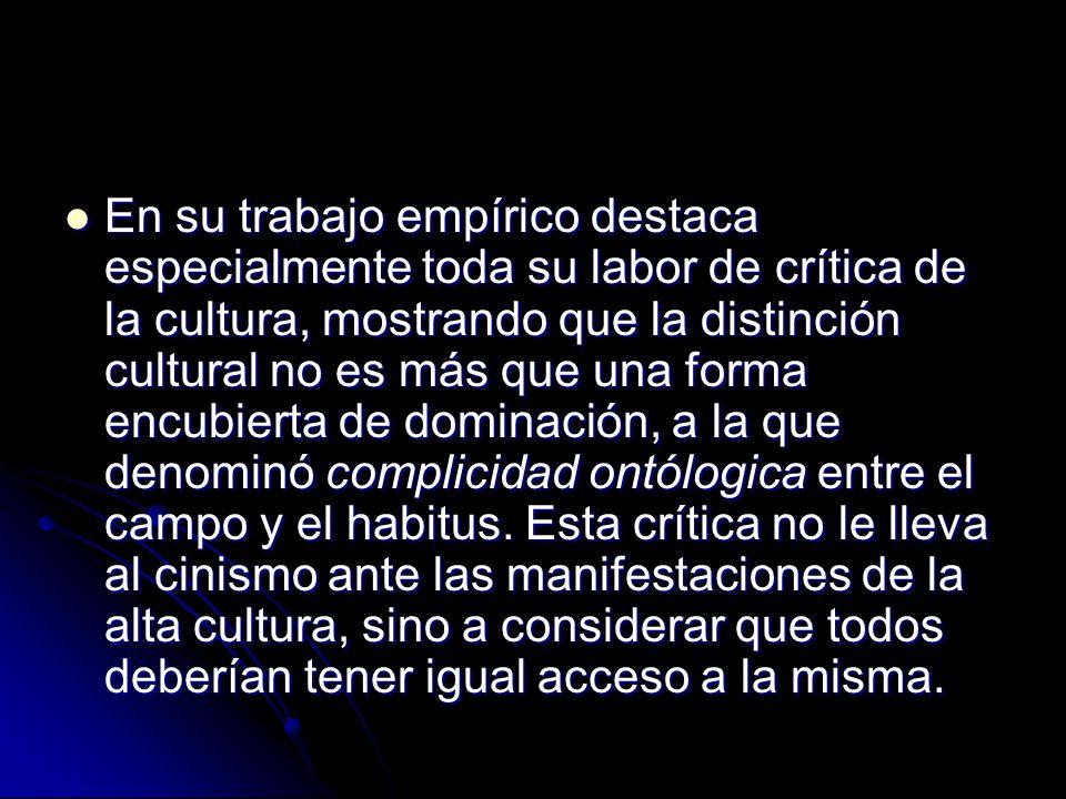 En su trabajo empírico destaca especialmente toda su labor de crítica de la cultura, mostrando que la distinción cultural no es más que una forma encubierta de dominación, a la que denominó complicidad ontólogica entre el campo y el habitus.