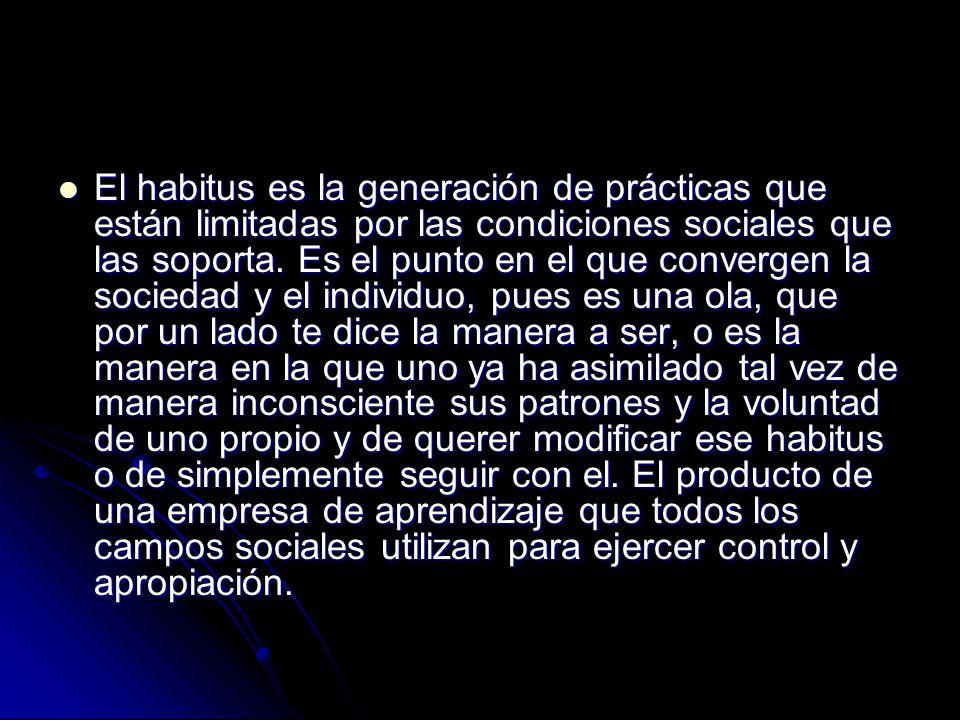 El habitus es la generación de prácticas que están limitadas por las condiciones sociales que las soporta.