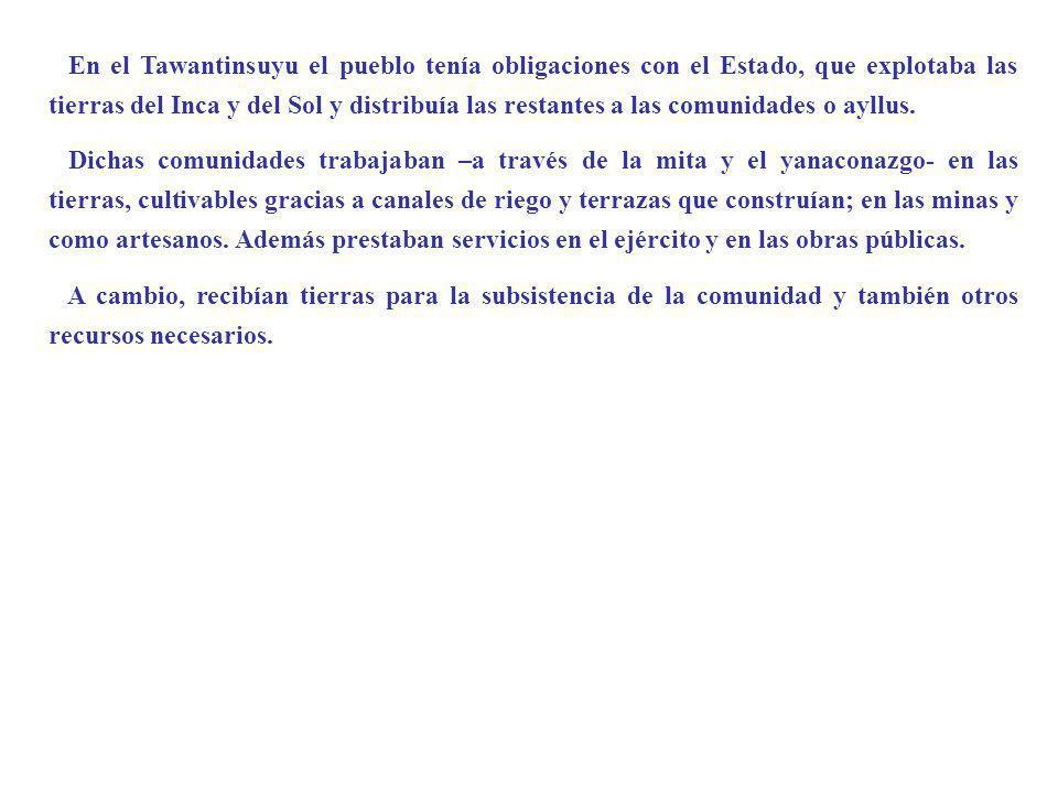En el Tawantinsuyu el pueblo tenía obligaciones con el Estado, que explotaba las tierras del Inca y del Sol y distribuía las restantes a las comunidades o ayllus.