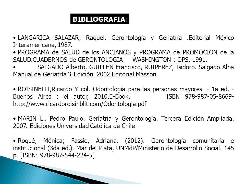 BIBLIOGRAFIA: LANGARICA SALAZAR, Raquel. Gerontología y Geriatría .Editorial México Interamericana, 1987.