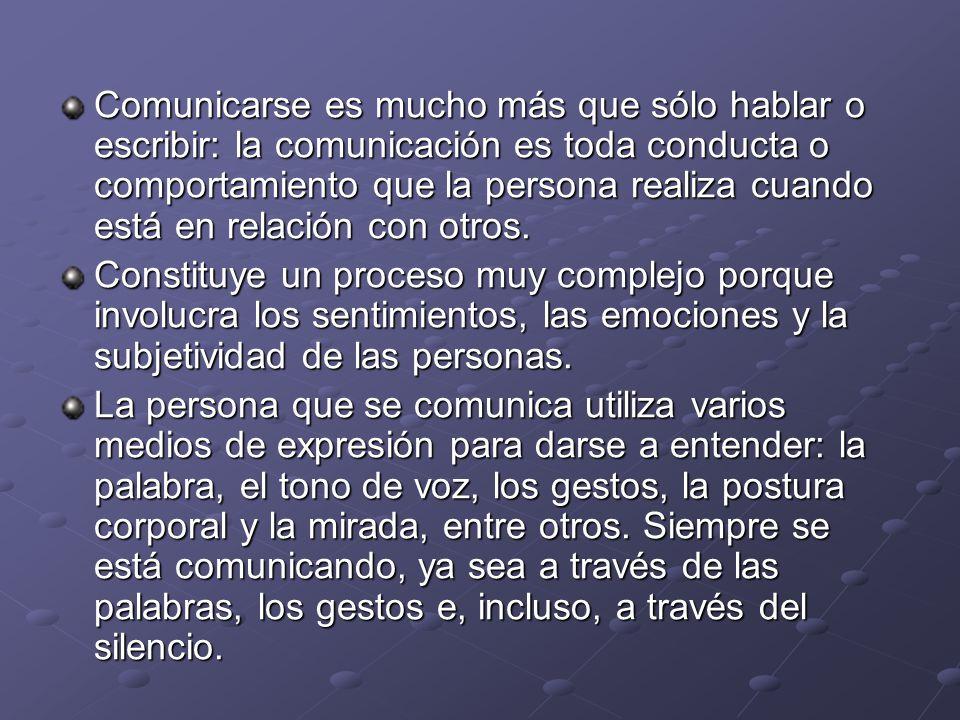 Comunicarse es mucho más que sólo hablar o escribir: la comunicación es toda conducta o comportamiento que la persona realiza cuando está en relación con otros.