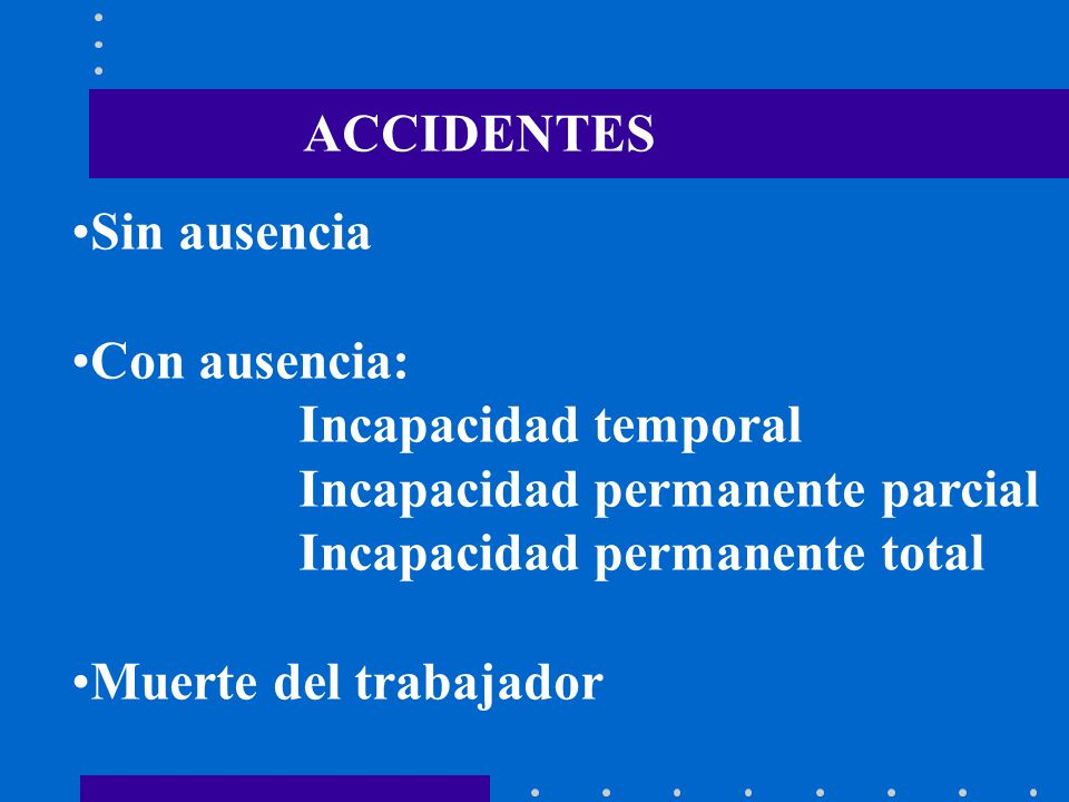 ACCIDENTES Sin ausencia. Con ausencia: Incapacidad temporal. Incapacidad permanente parcial. Incapacidad permanente total.