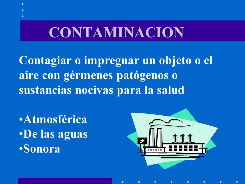 CONTAMINACION Contagiar o impregnar un objeto o el aire con gérmenes patógenos o sustancias nocivas para la salud.