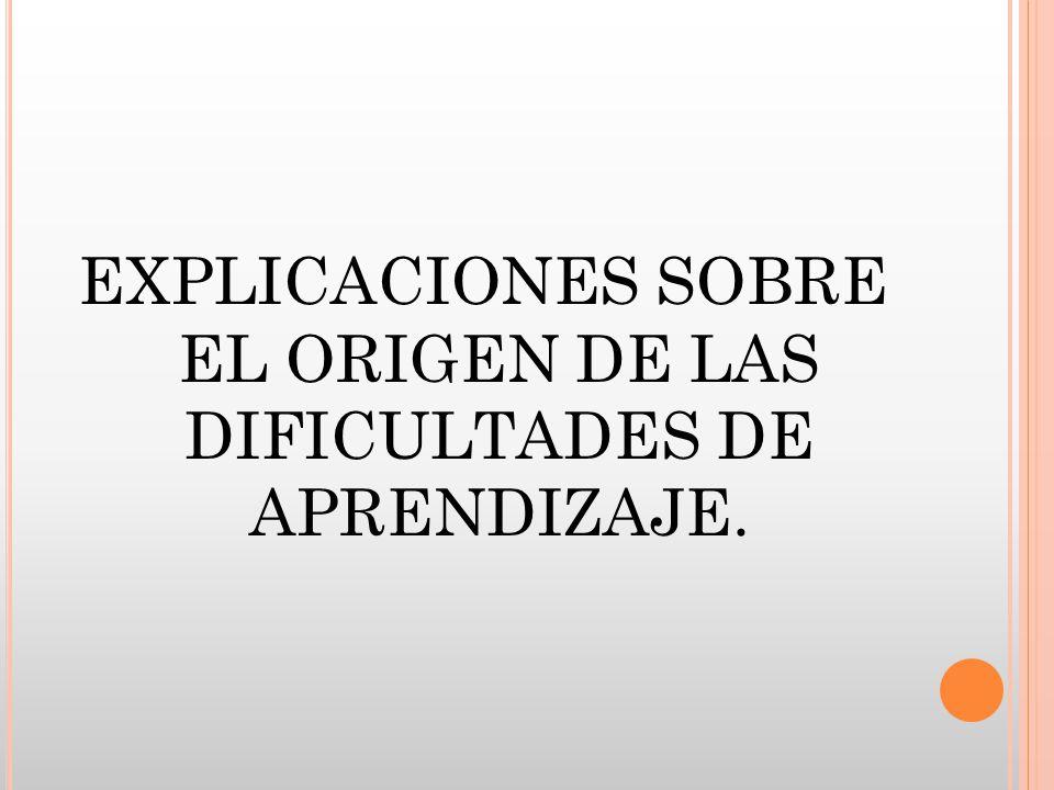 EXPLICACIONES SOBRE EL ORIGEN DE LAS DIFICULTADES DE APRENDIZAJE.