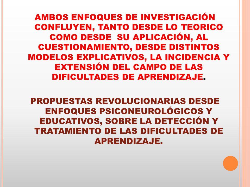 AMBOS ENFOQUES DE INVESTIGACIÓN CONFLUYEN, TANTO DESDE LO TEORICO COMO DESDE SU APLICACIÓN, AL CUESTIONAMIENTO, DESDE DISTINTOS MODELOS EXPLICATIVOS, LA INCIDENCIA Y EXTENSIÓN DEL CAMPO DE LAS DIFICULTADES DE APRENDIZAJE.