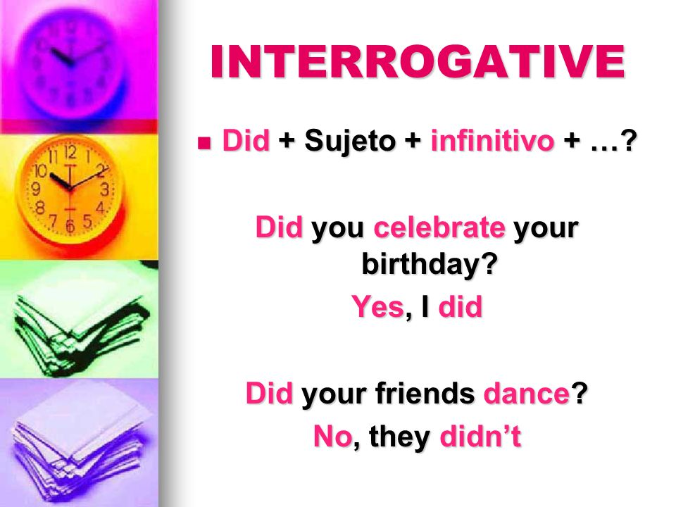 Did + Sujeto + infinitivo + … Did you celebrate your birthday