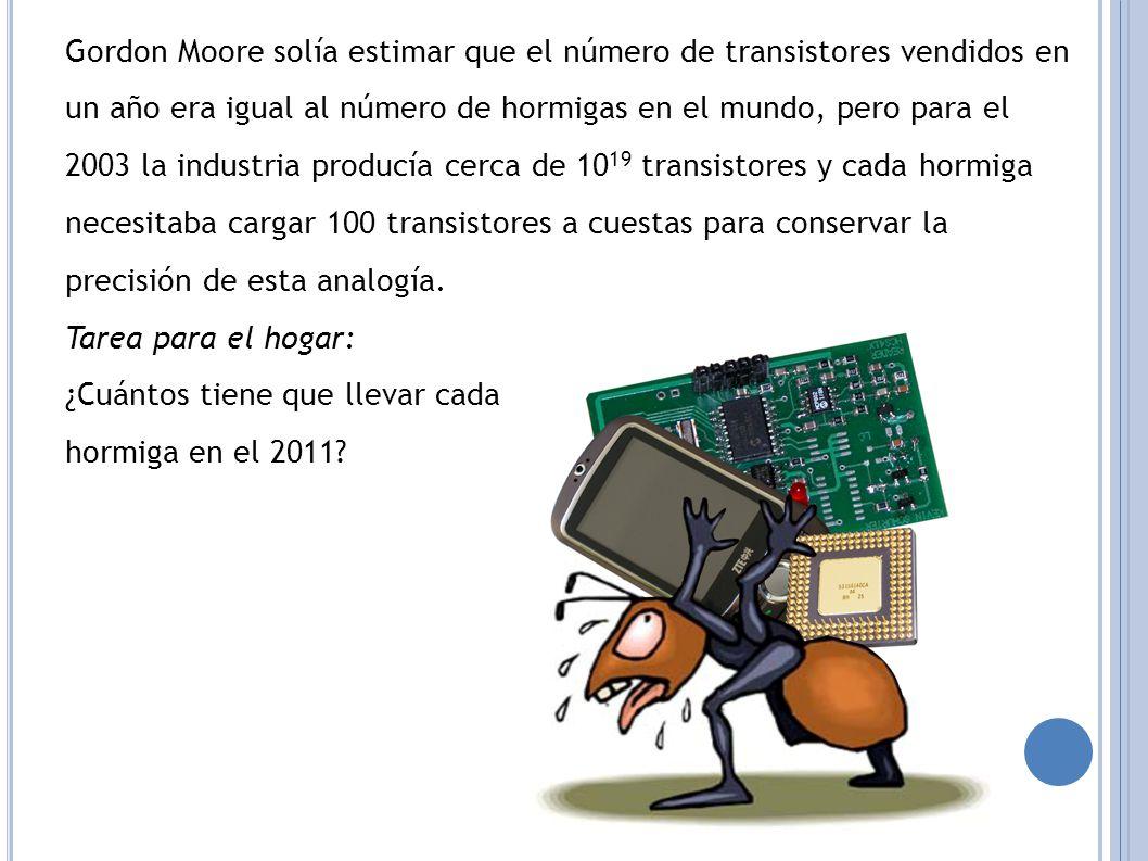 Gordon Moore solía estimar que el número de transistores vendidos en un año era igual al número de hormigas en el mundo, pero para el 2003 la industria producía cerca de 1019 transistores y cada hormiga necesitaba cargar 100 transistores a cuestas para conservar la precisión de esta analogía.