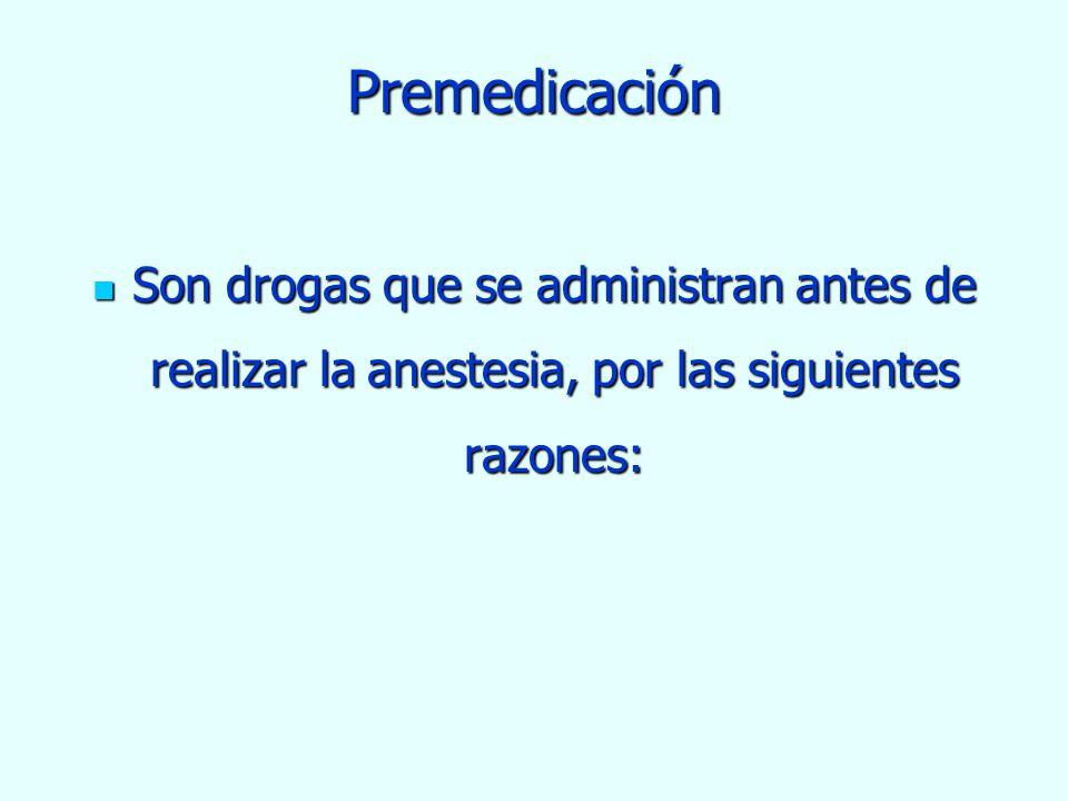 Premedicación Son drogas que se administran antes de realizar la anestesia, por las siguientes razones: