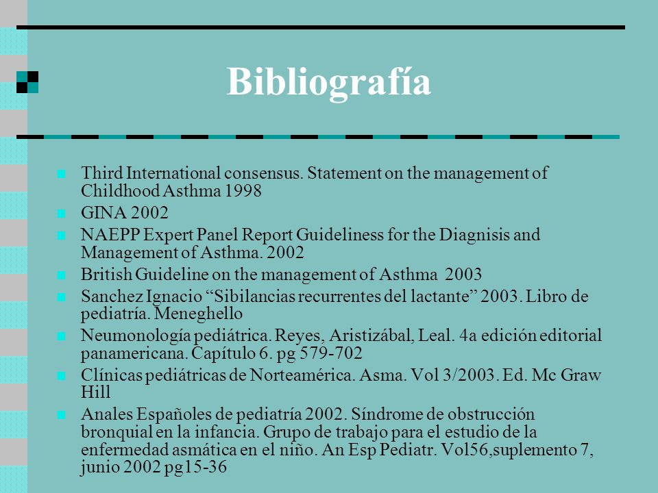 Bibliografía Third International consensus. Statement on the management of Childhood Asthma 1998. GINA 2002.