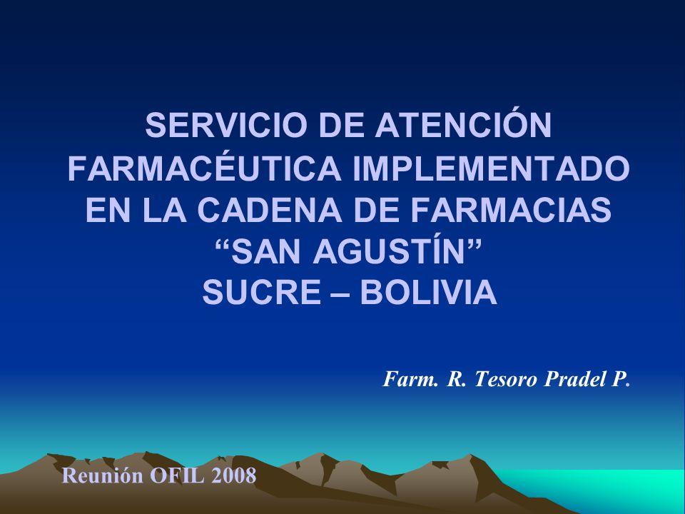 SERVICIO DE ATENCIÓN FARMACÉUTICA IMPLEMENTADO EN LA CADENA DE FARMACIAS SAN AGUSTÍN SUCRE – BOLIVIA Farm. R. Tesoro Pradel P.