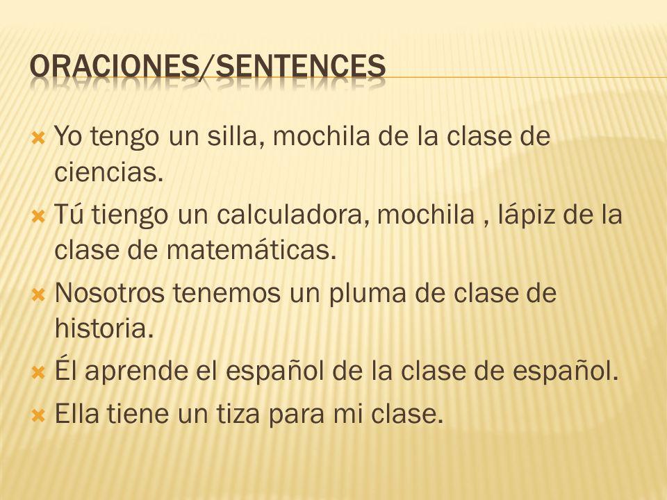 Oraciones/sentences Yo tengo un silla, mochila de la clase de ciencias. Tú tiengo un calculadora, mochila , lápiz de la clase de matemáticas.
