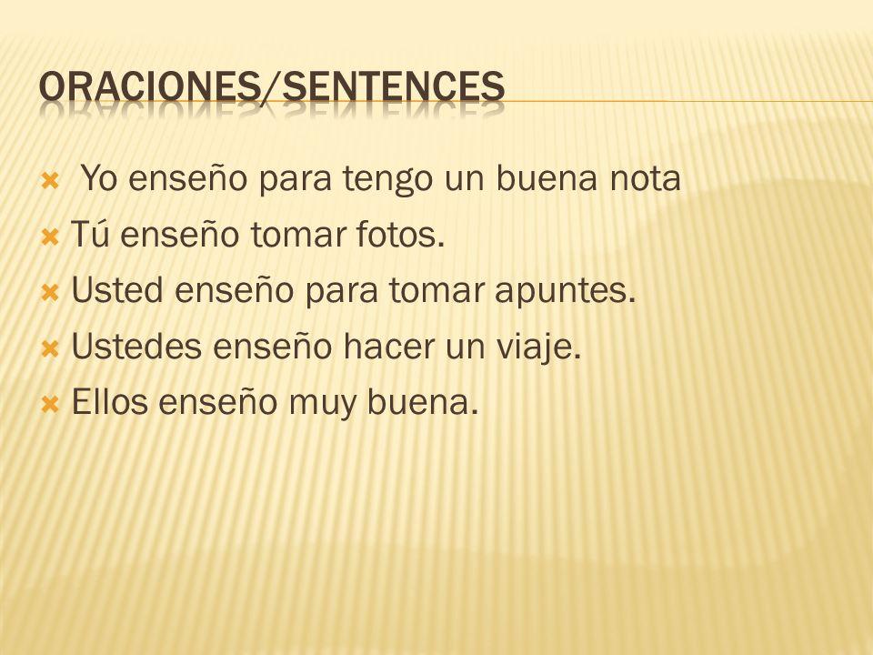 Oraciones/sentences Yo enseño para tengo un buena nota
