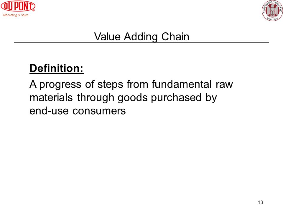 Value Adding Chain Definition: A progress of steps from fundamental raw materials through goods purchased by end-use consumers.