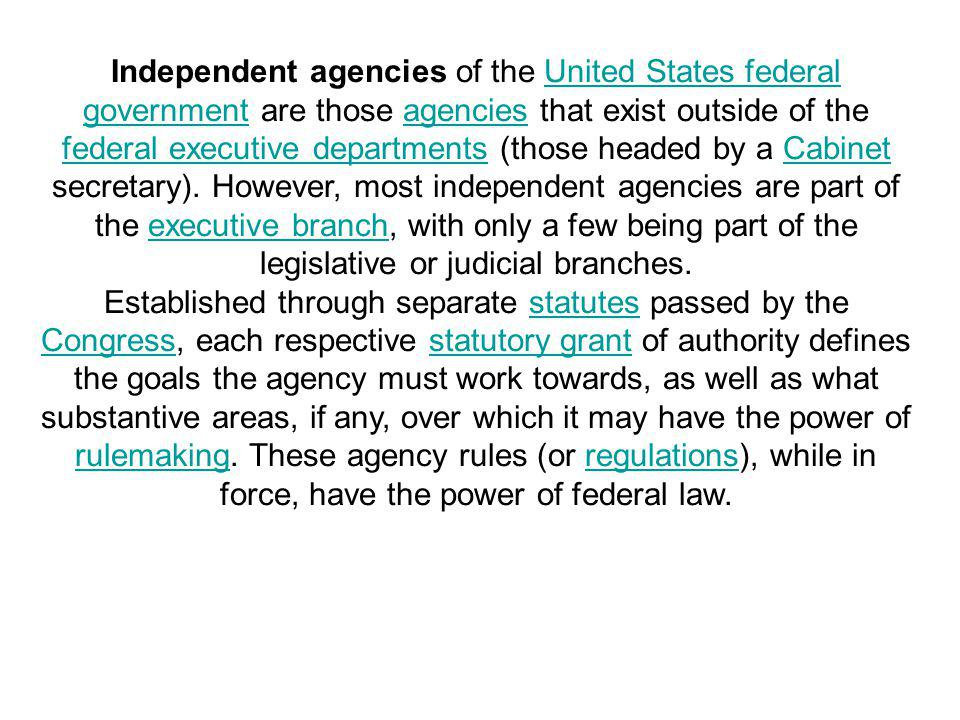 Independent agencies of the United States federal government are those agencies that exist outside of the federal executive departments (those headed by a Cabinet secretary). However, most independent agencies are part of the executive branch, with only a few being part of the legislative or judicial branches.