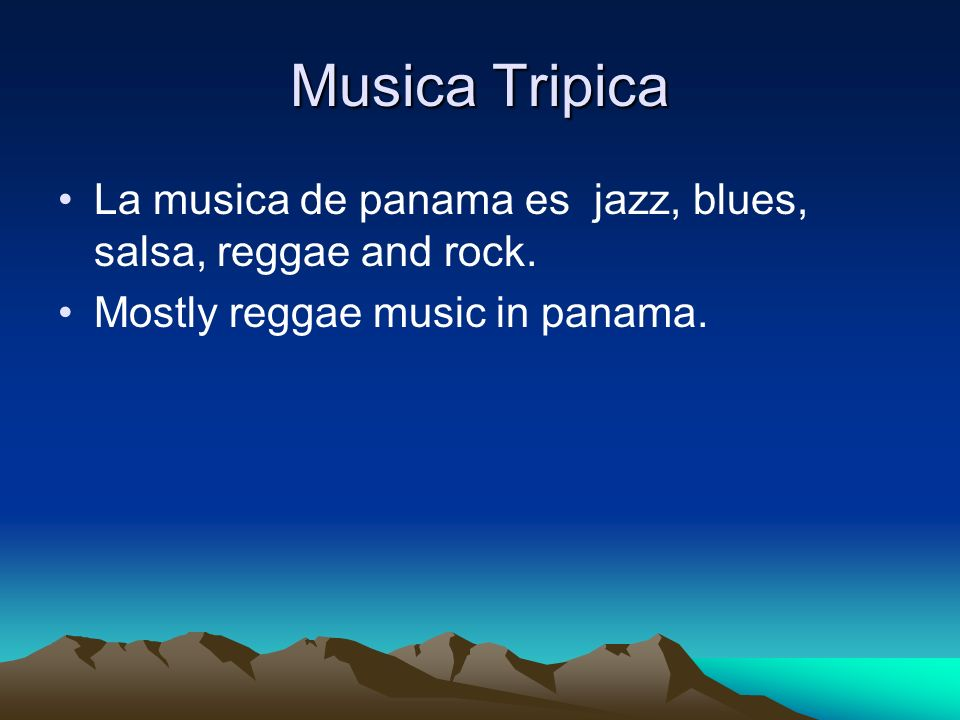 Musica Tripica La musica de panama es jazz, blues, salsa, reggae and rock.