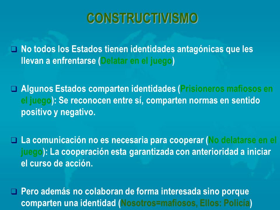 CONSTRUCTIVISMO No todos los Estados tienen identidades antagónicas que les llevan a enfrentarse (Delatar en el juego)