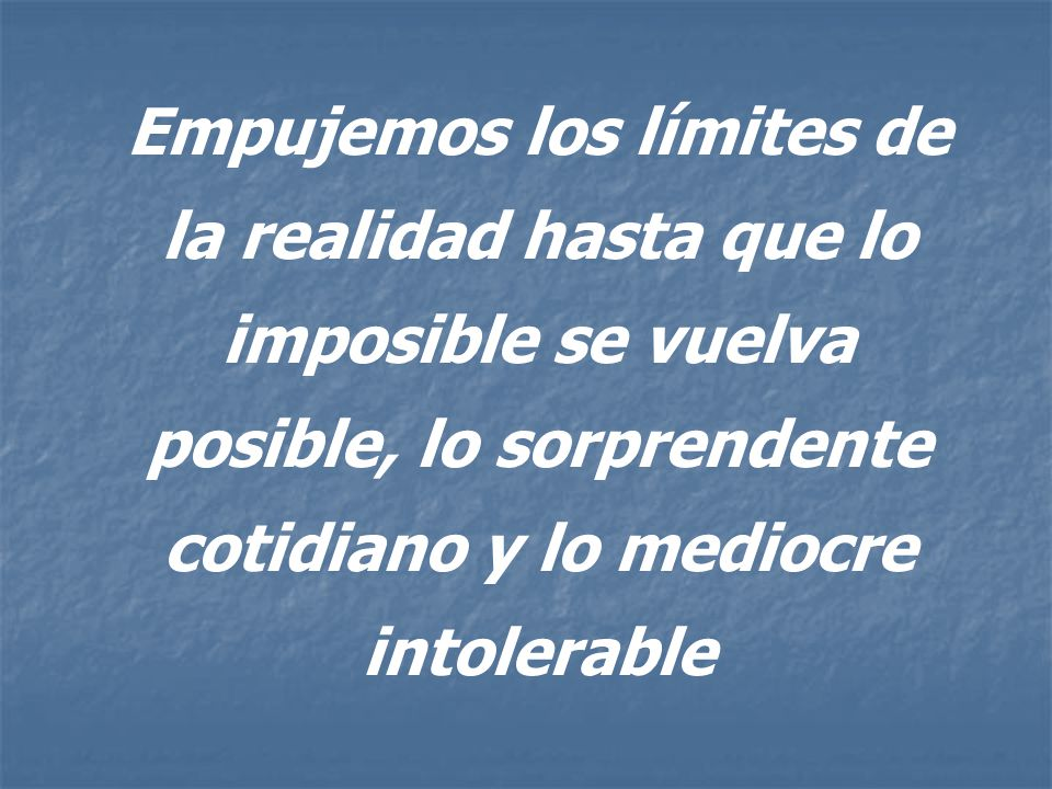 Empujemos los límites de la realidad hasta que lo imposible se vuelva posible, lo sorprendente cotidiano y lo mediocre intolerable