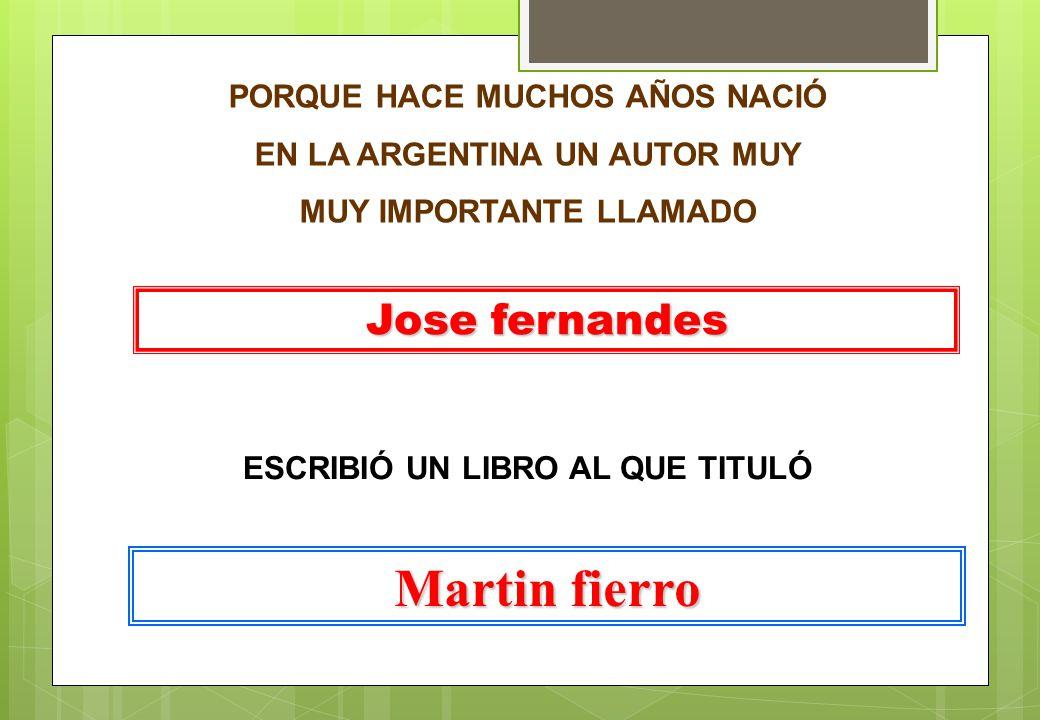 Martin fierro Jose fernandes PORQUE HACE MUCHOS AÑOS NACIÓ