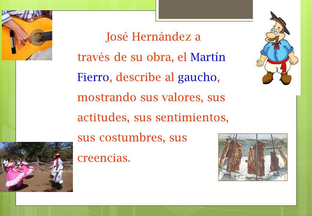 José Hernández a través de su obra, el Martín Fierro, describe al gaucho, mostrando sus valores, sus actitudes, sus sentimientos, sus costumbres, sus creencias.