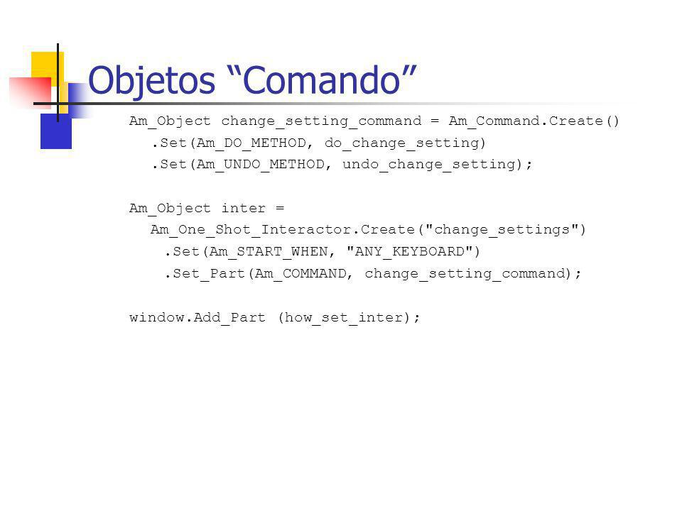 Objetos Comando Am_Object change_setting_command = Am_Command.Create() .Set(Am_DO_METHOD, do_change_setting)