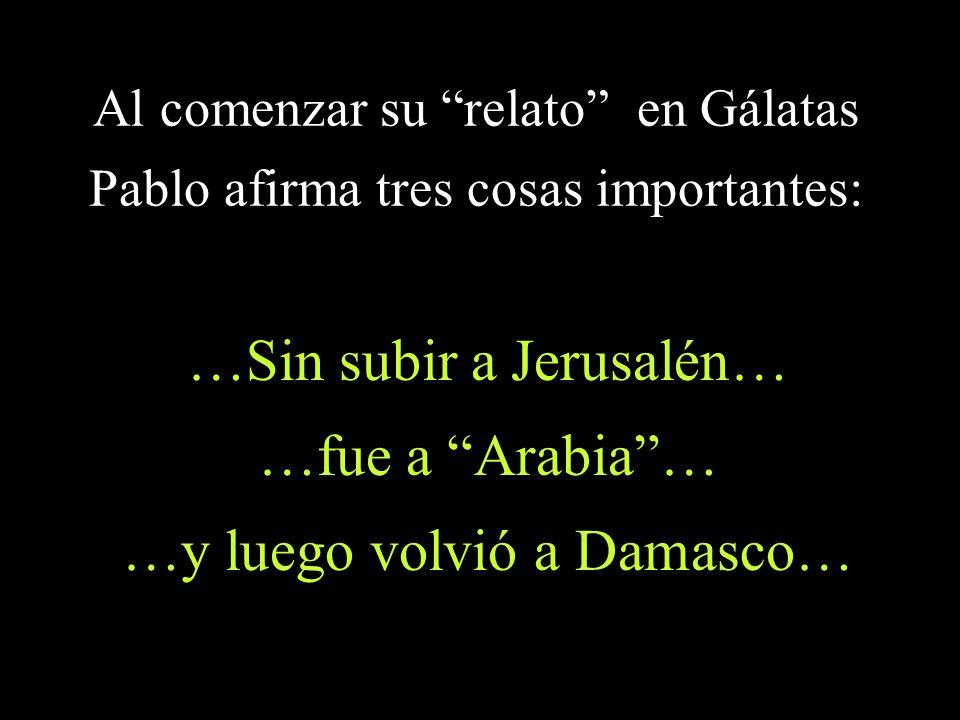 …Sin subir a Jerusalén… …fue a Arabia … …y luego volvió a Damasco…