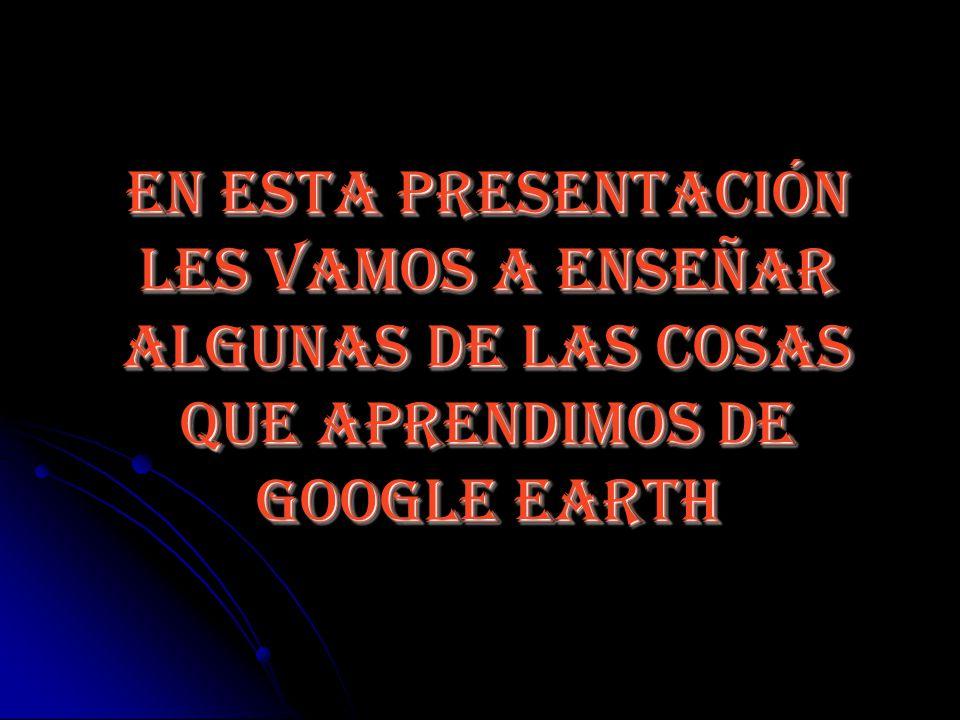 En esta presentación les vamos a enseñar algunas de las cosas que aprendimos de google earth