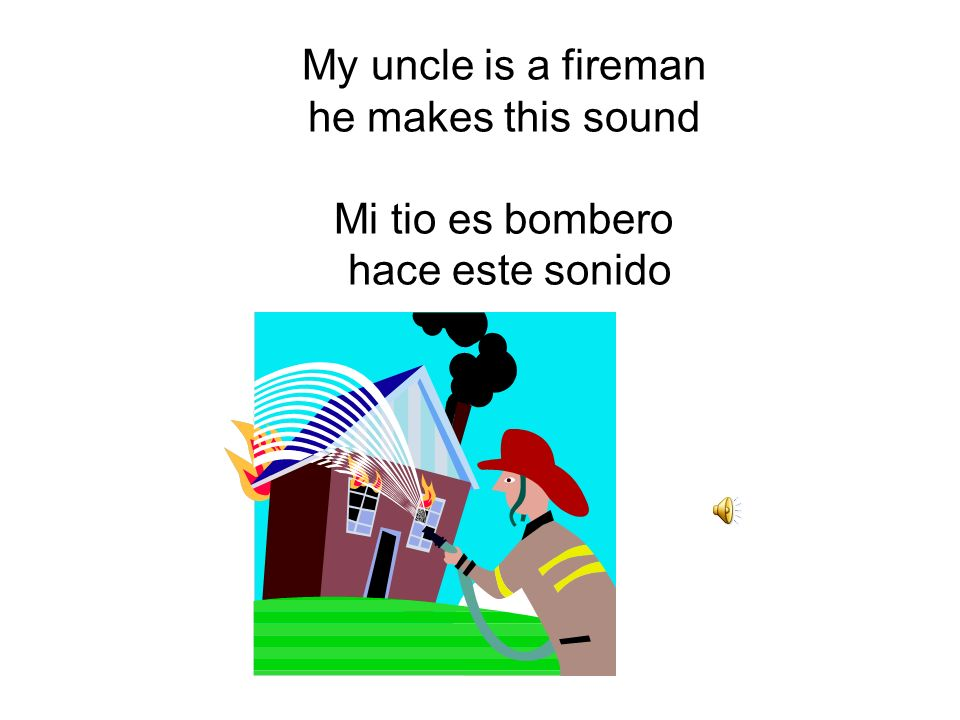 My uncle is a fireman he makes this sound Mi tio es bombero hace este sonido