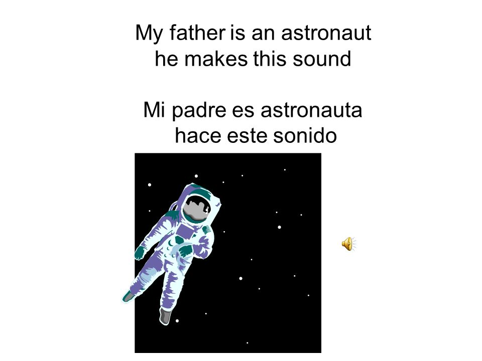 My father is an astronaut he makes this sound Mi padre es astronauta hace este sonido