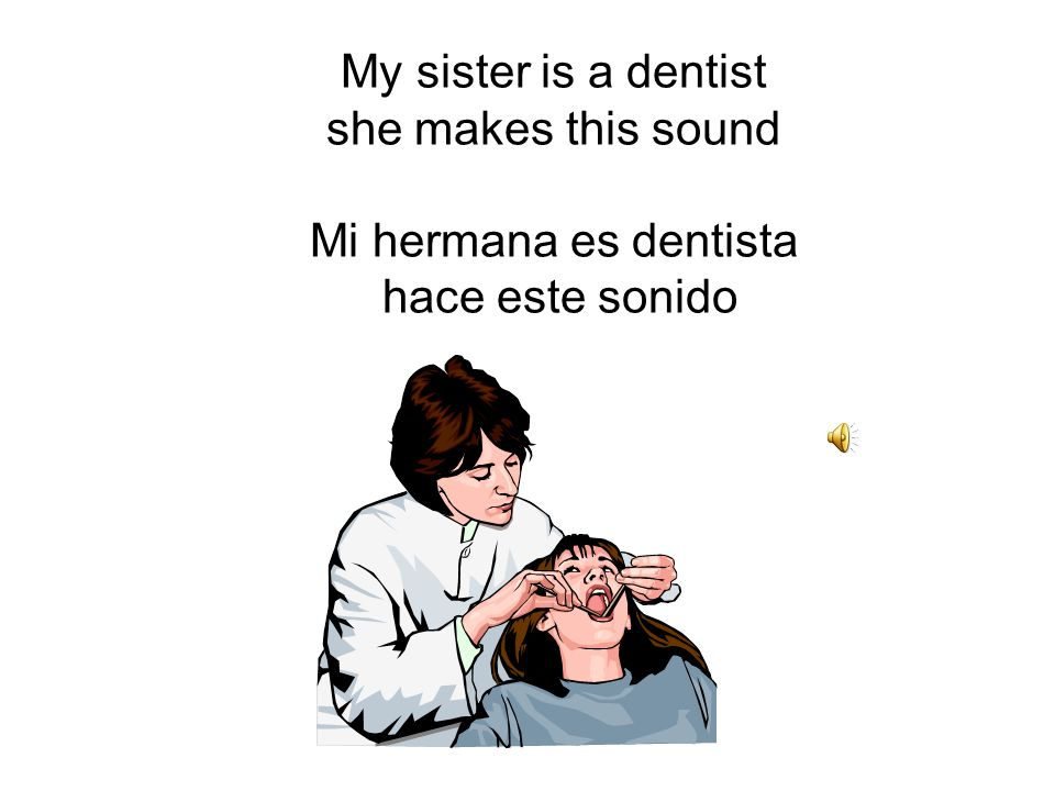 My sister is a dentist she makes this sound Mi hermana es dentista hace este sonido