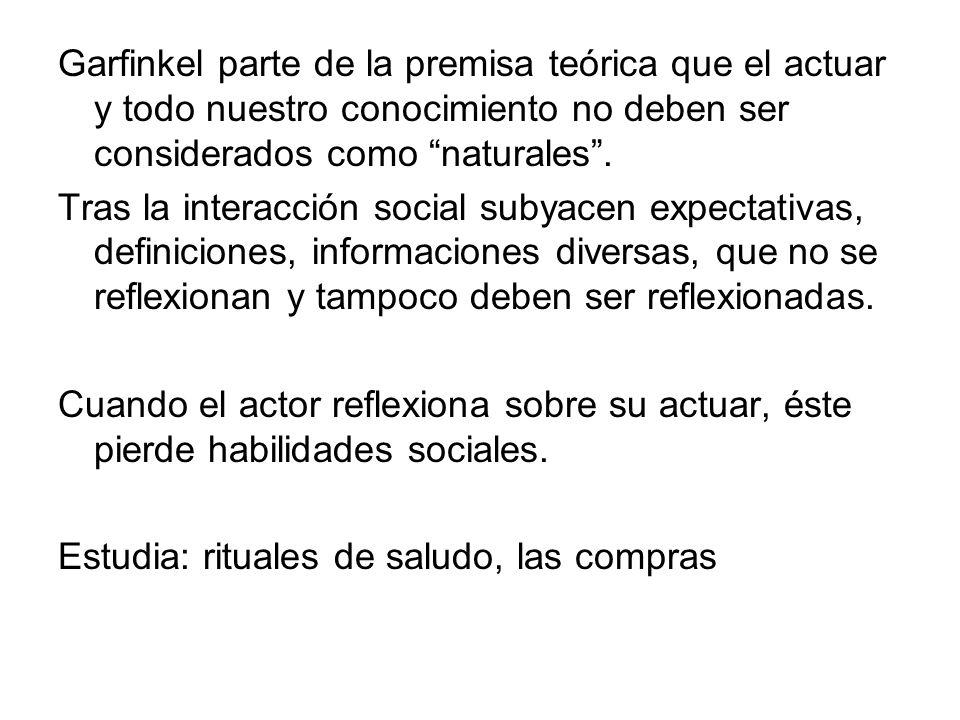 Garfinkel parte de la premisa teórica que el actuar y todo nuestro conocimiento no deben ser considerados como naturales .