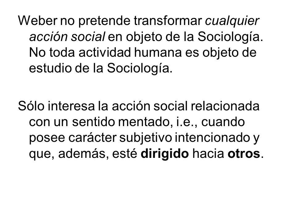 Weber no pretende transformar cualquier acción social en objeto de la Sociología. No toda actividad humana es objeto de estudio de la Sociología.