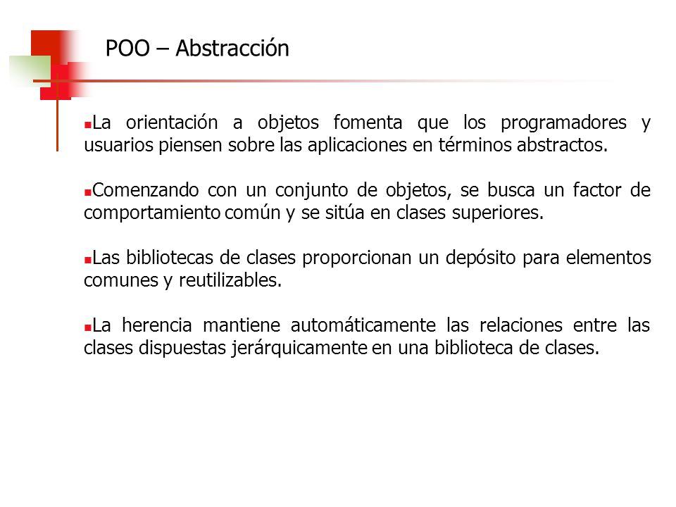 POO – Abstracción La orientación a objetos fomenta que los programadores y usuarios piensen sobre las aplicaciones en términos abstractos.