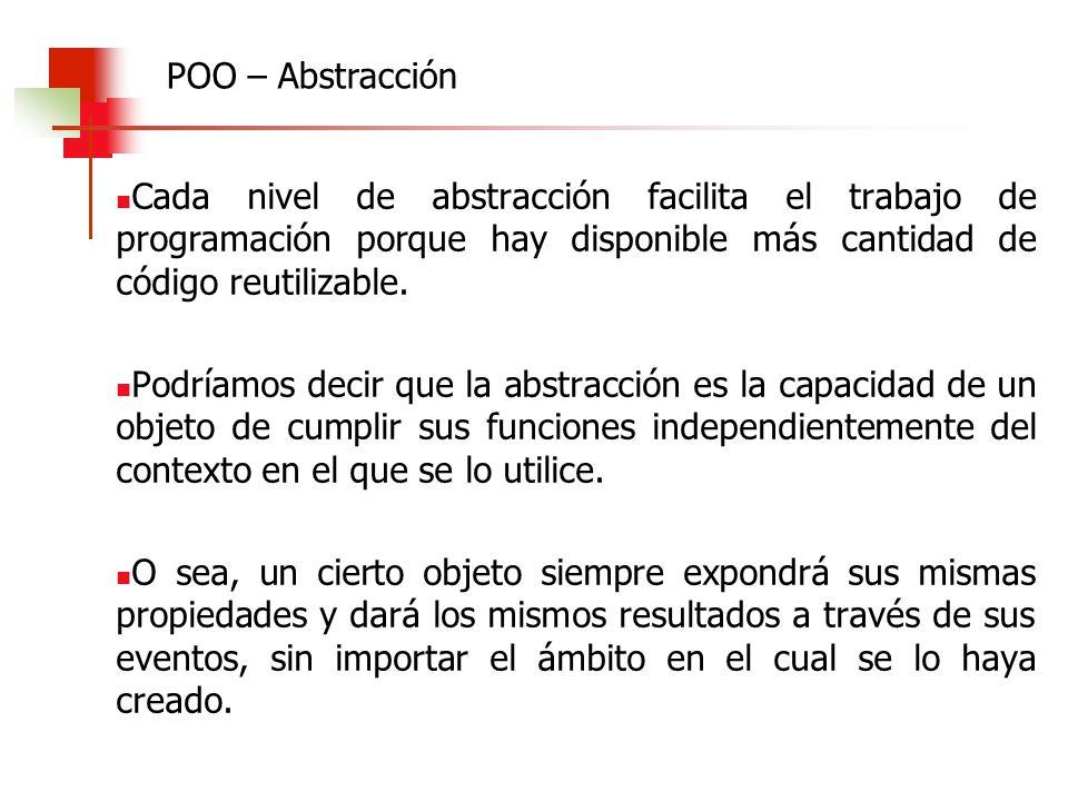 POO – Abstracción Cada nivel de abstracción facilita el trabajo de programación porque hay disponible más cantidad de código reutilizable.