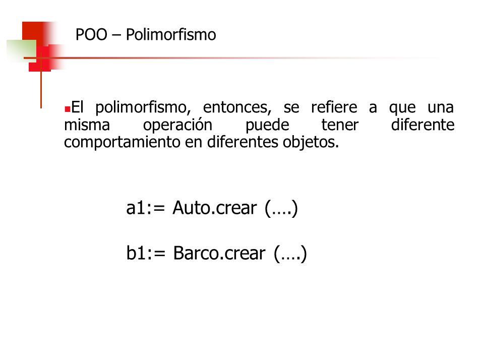 a1:= Auto.crear (….) b1:= Barco.crear (….) POO – Polimorfismo