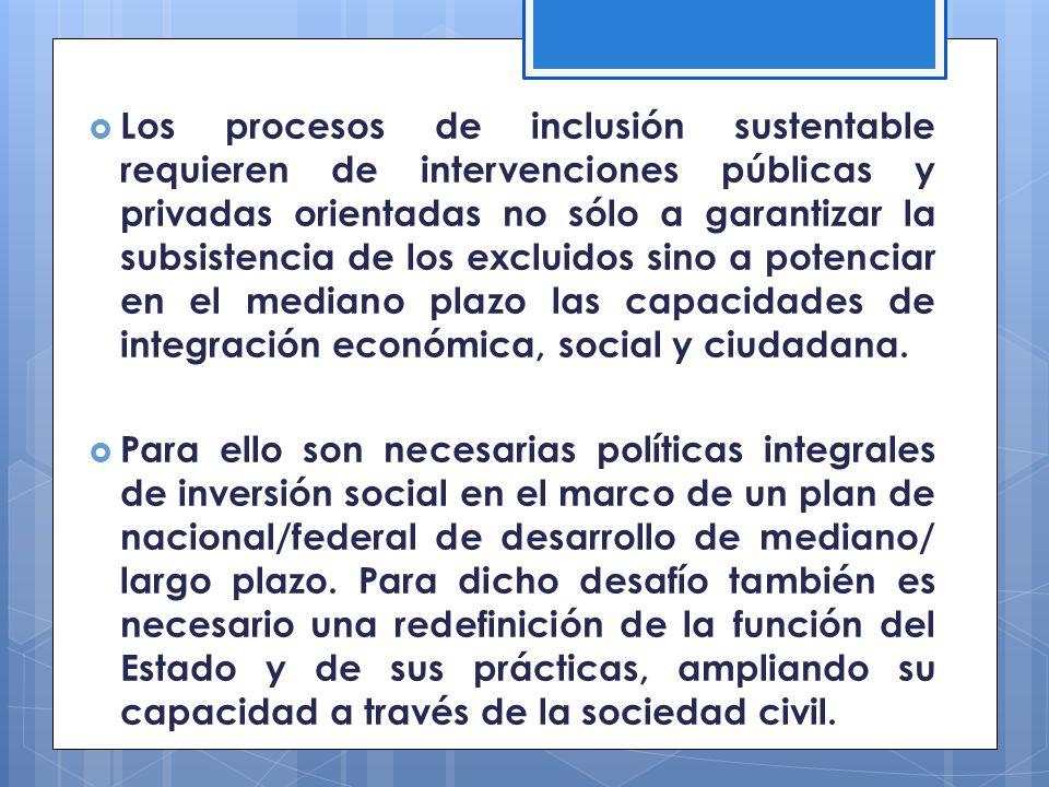 Los procesos de inclusión sustentable requieren de intervenciones públicas y privadas orientadas no sólo a garantizar la subsistencia de los excluidos sino a potenciar en el mediano plazo las capacidades de integración económica, social y ciudadana.