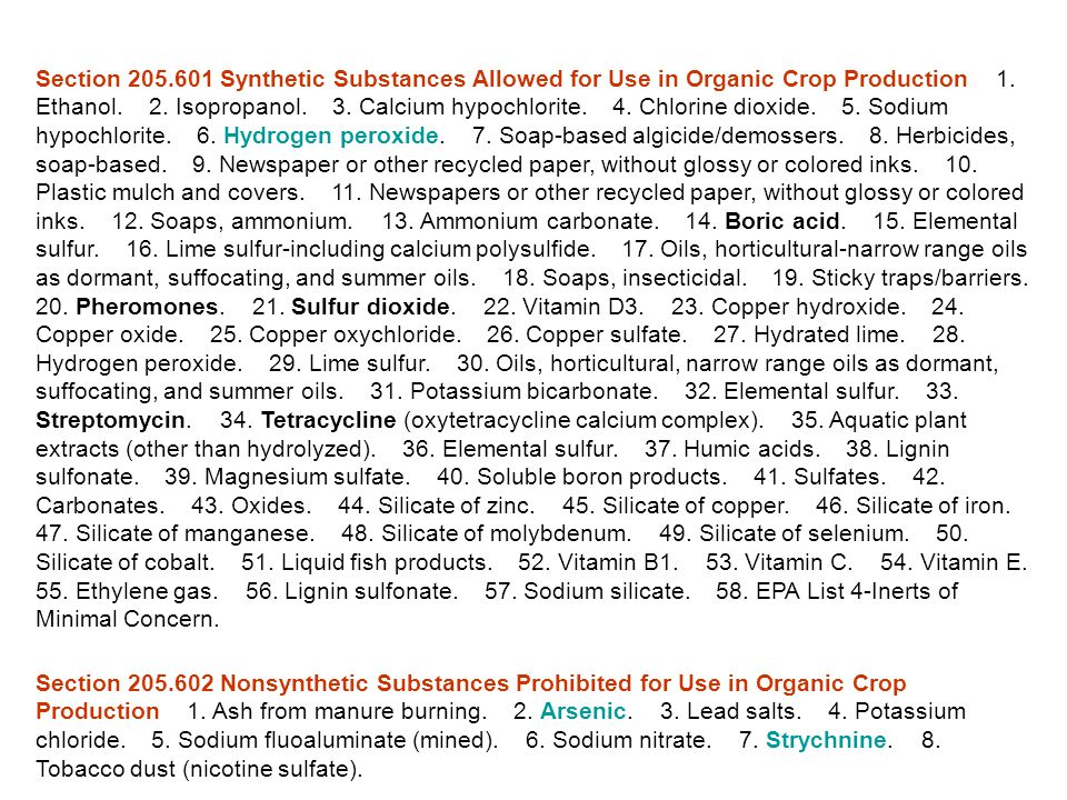 Section 205.601 Synthetic Substances Allowed for Use in Organic Crop Production 1. Ethanol. 2. Isopropanol. 3. Calcium hypochlorite. 4. Chlorine dioxide. 5. Sodium hypochlorite. 6. Hydrogen peroxide. 7. Soap-based algicide/demossers. 8. Herbicides, soap-based. 9. Newspaper or other recycled paper, without glossy or colored inks. 10. Plastic mulch and covers. 11. Newspapers or other recycled paper, without glossy or colored inks. 12. Soaps, ammonium. 13. Ammonium carbonate. 14. Boric acid. 15. Elemental sulfur. 16. Lime sulfur-including calcium polysulfide. 17. Oils, horticultural-narrow range oils as dormant, suffocating, and summer oils. 18. Soaps, insecticidal. 19. Sticky traps/barriers. 20. Pheromones. 21. Sulfur dioxide. 22. Vitamin D3. 23. Copper hydroxide. 24. Copper oxide. 25. Copper oxychloride. 26. Copper sulfate. 27. Hydrated lime. 28. Hydrogen peroxide. 29. Lime sulfur. 30. Oils, horticultural, narrow range oils as dormant, suffocating, and summer oils. 31. Potassium bicarbonate. 32. Elemental sulfur. 33. Streptomycin. 34. Tetracycline (oxytetracycline calcium complex). 35. Aquatic plant extracts (other than hydrolyzed). 36. Elemental sulfur. 37. Humic acids. 38. Lignin sulfonate. 39. Magnesium sulfate. 40. Soluble boron products. 41. Sulfates. 42. Carbonates. 43. Oxides. 44. Silicate of zinc. 45. Silicate of copper. 46. Silicate of iron. 47. Silicate of manganese. 48. Silicate of molybdenum. 49. Silicate of selenium. 50. Silicate of cobalt. 51. Liquid fish products. 52. Vitamin B1. 53. Vitamin C. 54. Vitamin E. 55. Ethylene gas. 56. Lignin sulfonate. 57. Sodium silicate. 58. EPA List 4-Inerts of Minimal Concern.