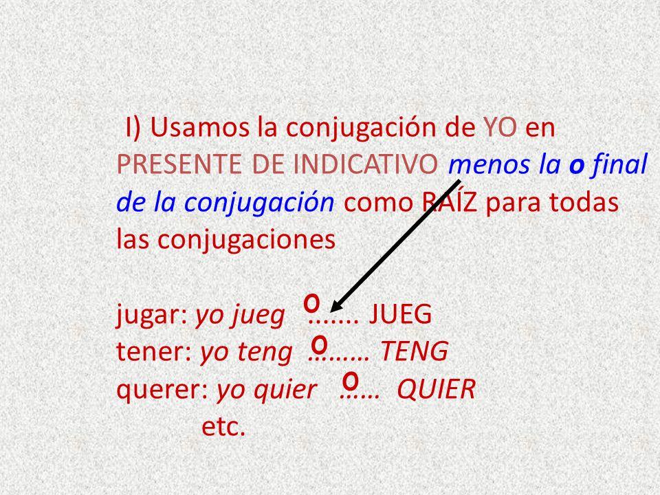 I) Usamos la conjugación de YO en PRESENTE DE INDICATIVO menos la o final de la conjugación como RAÍZ para todas las conjugaciones jugar: yo jueg ....... JUEG tener: yo teng ……… TENG querer: yo quier …… QUIER etc.