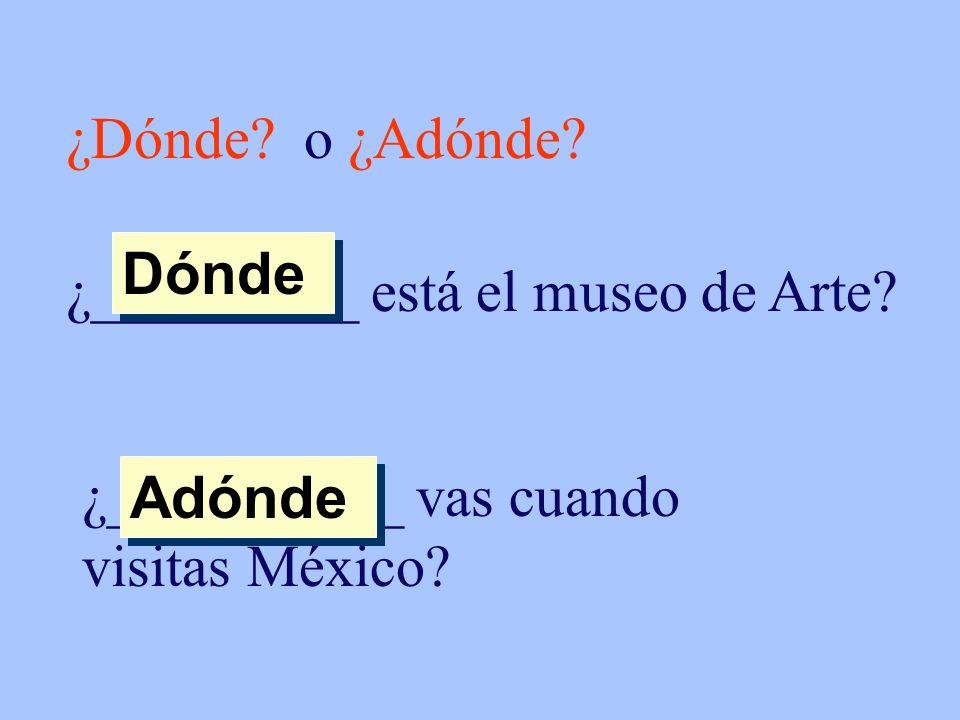 ¿Dónde o ¿Adónde ¿_________ está el museo de Arte Dónde. ¿__________ vas cuando visitas México