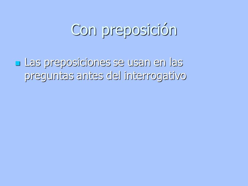 Con preposición Las preposiciones se usan en las preguntas antes del interrogativo
