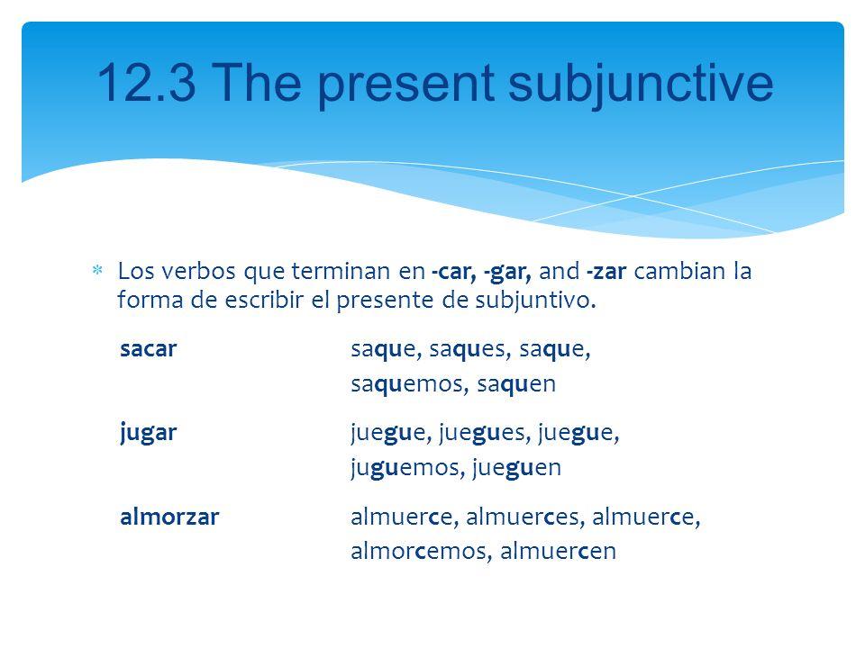 Los verbos que terminan en -car, -gar, and -zar cambian la forma de escribir el presente de subjuntivo.
