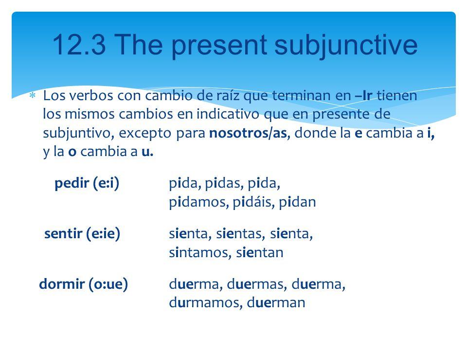 Los verbos con cambio de raíz que terminan en –Ir tienen los mismos cambios en indicativo que en presente de subjuntivo, excepto para nosotros/as, donde la e cambia a i, y la o cambia a u.