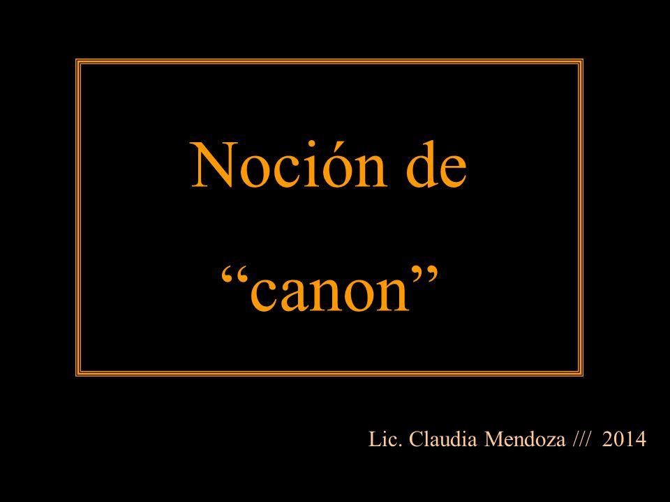 Noción de canon Lic. Claudia Mendoza /// 2014