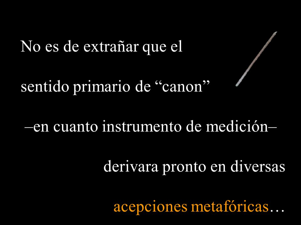 No es de extrañar que el sentido primario de canon –en cuanto instrumento de medición– derivara pronto en diversas.