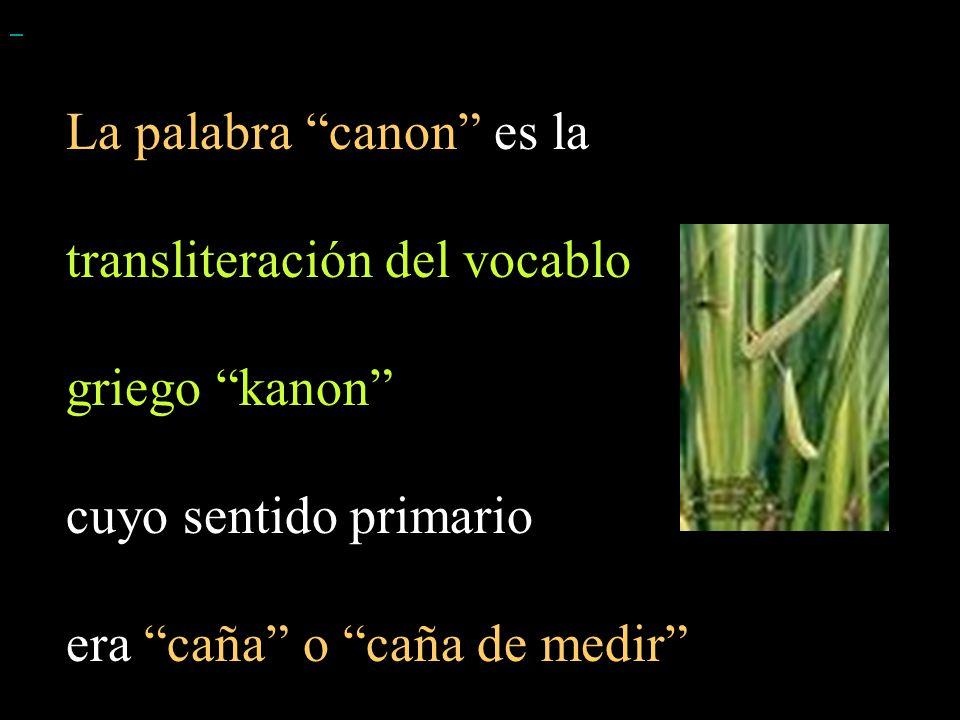 La palabra canon es la transliteración del vocablo griego kanon