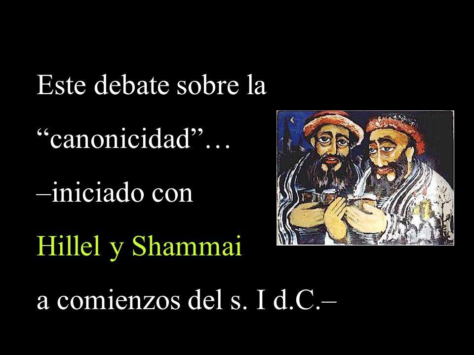 Este debate sobre la canonicidad … –iniciado con Hillel y Shammai a comienzos del s. I d.C.–