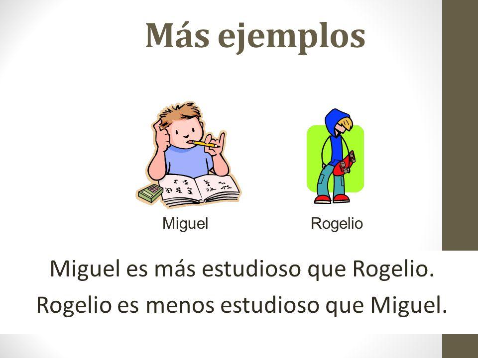 Más ejemplos Miguel. Rogelio. Miguel es más estudioso que Rogelio.