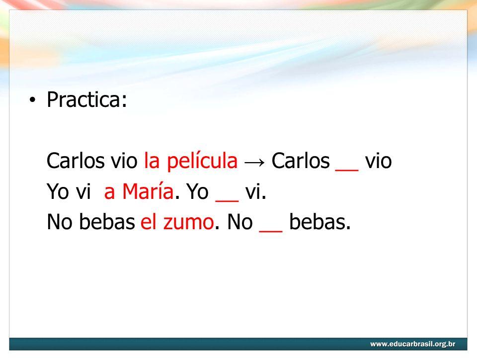 Practica: Carlos vio la película → Carlos __ vio. Yo vi a María.