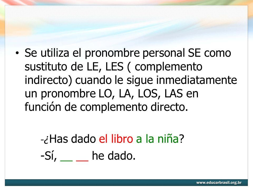 Se utiliza el pronombre personal SE como sustituto de LE, LES ( complemento indirecto) cuando le sigue inmediatamente un pronombre LO, LA, LOS, LAS en función de complemento directo.